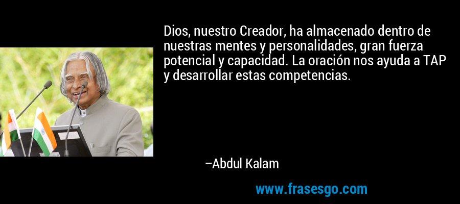 Dios, nuestro Creador, ha almacenado dentro de nuestras mentes y personalidades, gran fuerza potencial y capacidad. La oración nos ayuda a TAP y desarrollar estas competencias. – Abdul Kalam