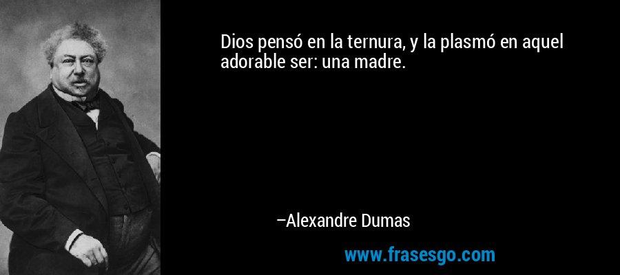 Dios pensó en la ternura, y la plasmó en aquel adorable ser: una madre. – Alexandre Dumas