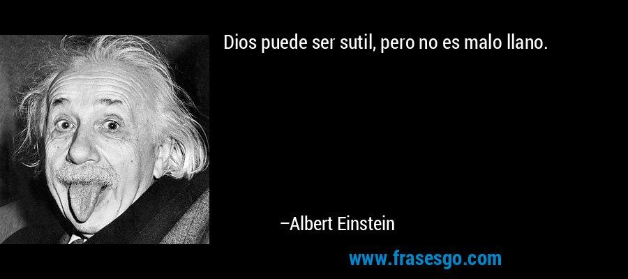 Dios puede ser sutil, pero no es malo llano. – Albert Einstein