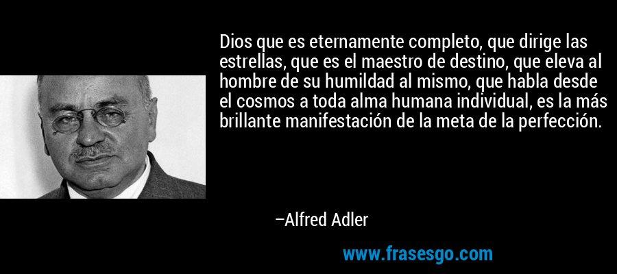 Dios que es eternamente completo, que dirige las estrellas, que es el maestro de destino, que eleva al hombre de su humildad al mismo, que habla desde el cosmos a toda alma humana individual, es la más brillante manifestación de la meta de la perfección. – Alfred Adler