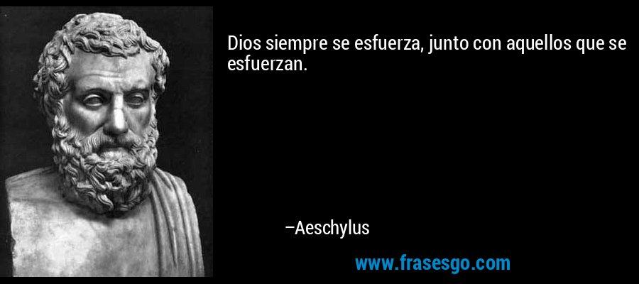 Dios siempre se esfuerza, junto con aquellos que se esfuerzan. – Aeschylus