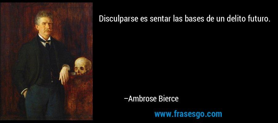 Disculparse es sentar las bases de un delito futuro. – Ambrose Bierce