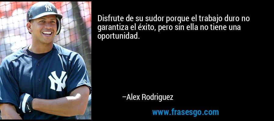 Disfrute de su sudor porque el trabajo duro no garantiza el éxito, pero sin ella no tiene una oportunidad. – Alex Rodriguez