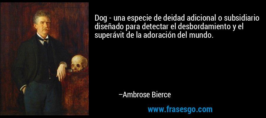 Dog - una especie de deidad adicional o subsidiario diseñado para detectar el desbordamiento y el superávit de la adoración del mundo. – Ambrose Bierce