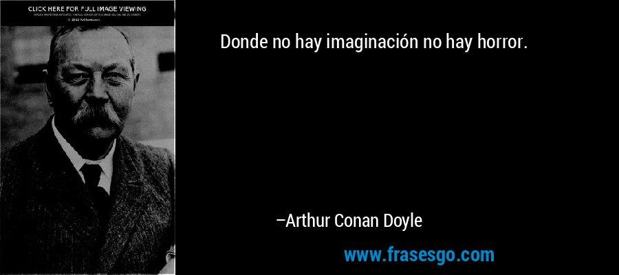 Donde no hay imaginación no hay horror. – Arthur Conan Doyle