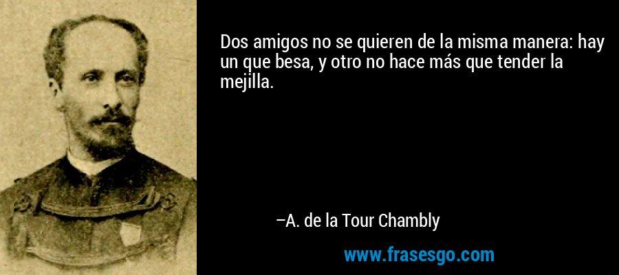 Dos amigos no se quieren de la misma manera: hay un que besa, y otro no hace más que tender la mejilla. – A. de la Tour Chambly