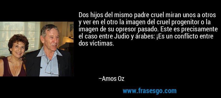 Dos hijos del mismo padre cruel miran unos a otros y ver en el otro la imagen del cruel progenitor o la imagen de su opresor pasado. Este es precisamente el caso entre Judio y árabes: ¡Es un conflicto entre dos víctimas. – Amos Oz