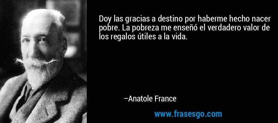 Doy las gracias a destino por haberme hecho nacer pobre. La pobreza me enseñó el verdadero valor de los regalos útiles a la vida. – Anatole France