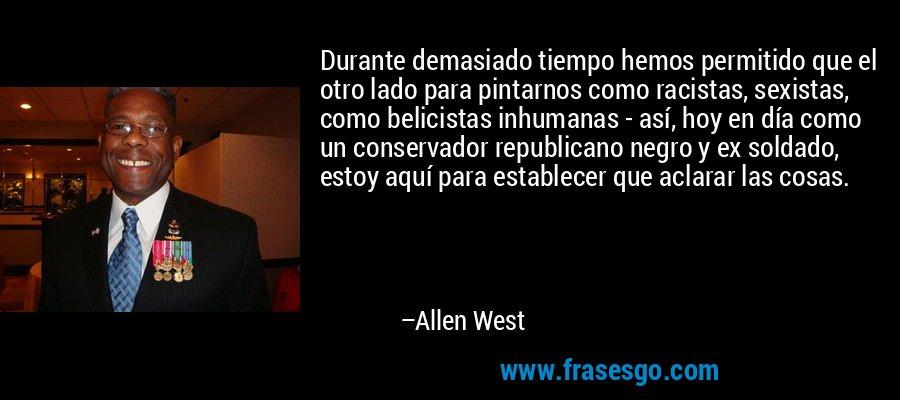 Durante demasiado tiempo hemos permitido que el otro lado para pintarnos como racistas, sexistas, como belicistas inhumanas - así, hoy en día como un conservador republicano negro y ex soldado, estoy aquí para establecer que aclarar las cosas. – Allen West