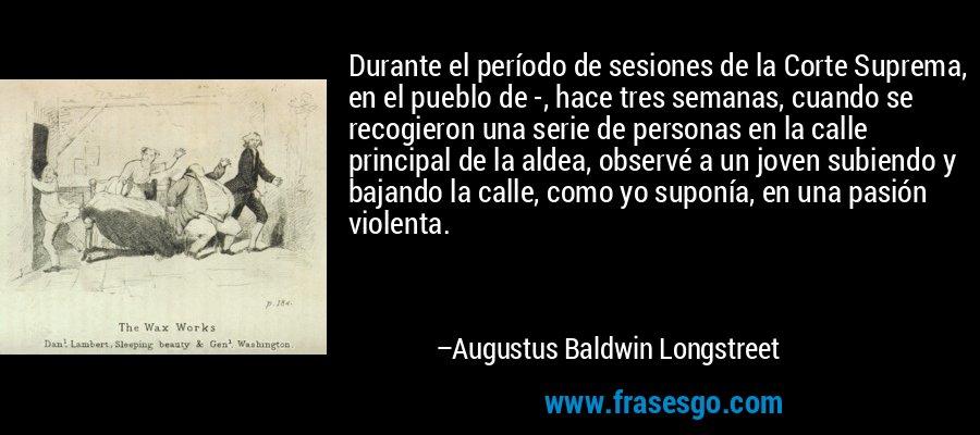 Durante el período de sesiones de la Corte Suprema, en el pueblo de -, hace tres semanas, cuando se recogieron una serie de personas en la calle principal de la aldea, observé a un joven subiendo y bajando la calle, como yo suponía, en una pasión violenta. – Augustus Baldwin Longstreet