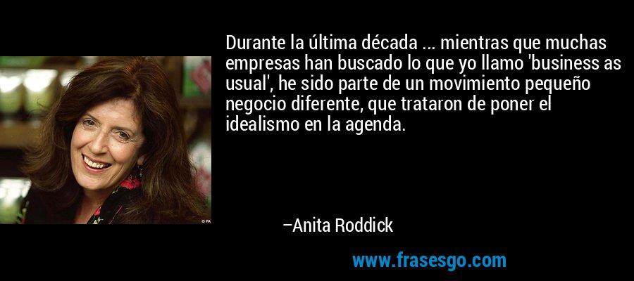 Durante la última década ... mientras que muchas empresas han buscado lo que yo llamo 'business as usual', he sido parte de un movimiento pequeño negocio diferente, que trataron de poner el idealismo en la agenda. – Anita Roddick