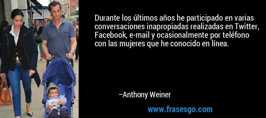 Durante los últimos años he participado en varias conversaciones inapropiadas realizadas en Twitter, Facebook, e-mail y ocasionalmente por teléfono con las mujeres que he conocido en línea. – Anthony Weiner