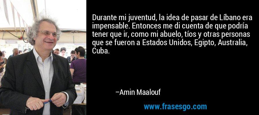 Durante mi juventud, la idea de pasar de Líbano era impensable. Entonces me di cuenta de que podría tener que ir, como mi abuelo, tíos y otras personas que se fueron a Estados Unidos, Egipto, Australia, Cuba. – Amin Maalouf