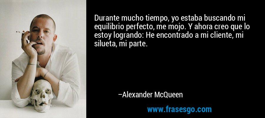 Durante mucho tiempo, yo estaba buscando mi equilibrio perfecto, me mojo. Y ahora creo que lo estoy logrando: He encontrado a mi cliente, mi silueta, mi parte. – Alexander McQueen