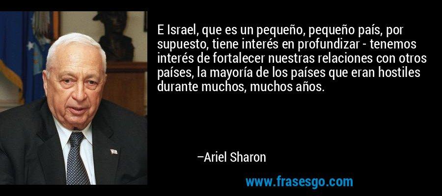 E Israel, que es un pequeño, pequeño país, por supuesto, tiene interés en profundizar - tenemos interés de fortalecer nuestras relaciones con otros países, la mayoría de los países que eran hostiles durante muchos, muchos años. – Ariel Sharon