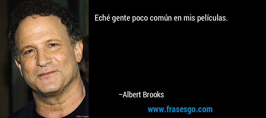 Eché gente poco común en mis películas. – Albert Brooks