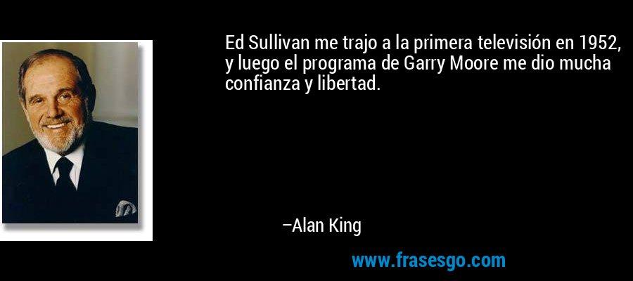 Ed Sullivan me trajo a la primera televisión en 1952, y luego el programa de Garry Moore me dio mucha confianza y libertad. – Alan King
