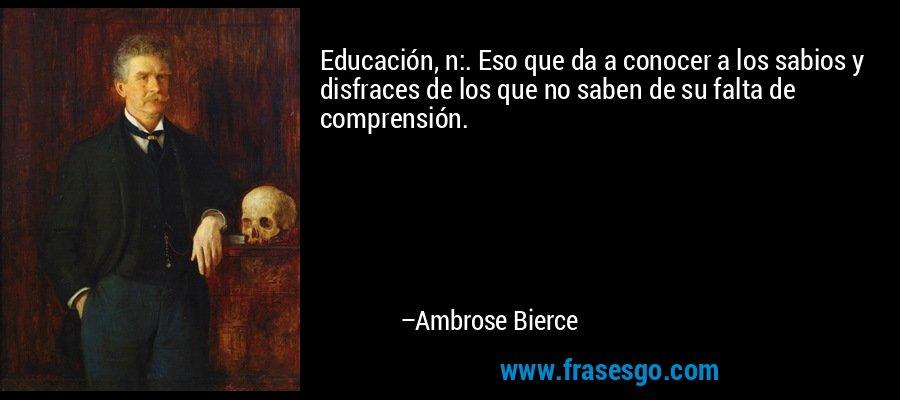 Educación, n:. Eso que da a conocer a los sabios y disfraces de los que no saben de su falta de comprensión. – Ambrose Bierce
