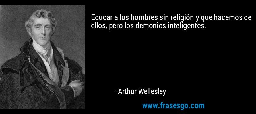 Educar a los hombres sin religión y que hacemos de ellos, pero los demonios inteligentes. – Arthur Wellesley