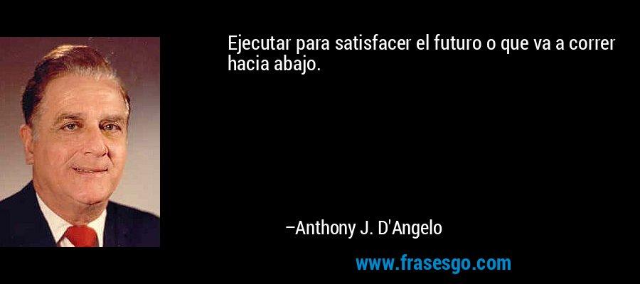 Ejecutar para satisfacer el futuro o que va a correr hacia abajo. – Anthony J. D'Angelo