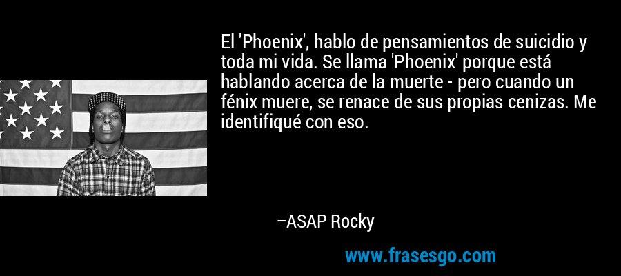 El 'Phoenix', hablo de pensamientos de suicidio y toda mi vida. Se llama 'Phoenix' porque está hablando acerca de la muerte - pero cuando un fénix muere, se renace de sus propias cenizas. Me identifiqué con eso. – ASAP Rocky