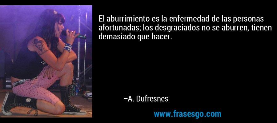 El aburrimiento es la enfermedad de las personas afortunadas; los desgraciados no se aburren, tienen demasiado que hacer. – A. Dufresnes
