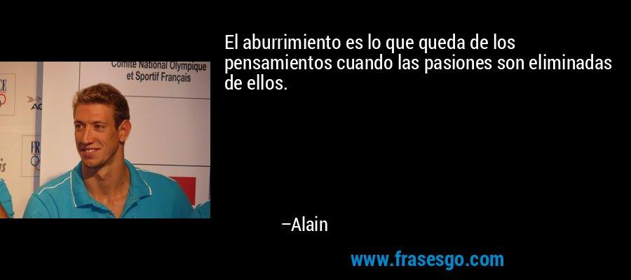 El aburrimiento es lo que queda de los pensamientos cuando las pasiones son eliminadas de ellos. – Alain