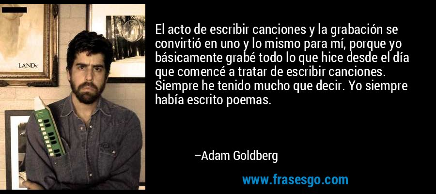 El acto de escribir canciones y la grabación se convirtió en uno y lo mismo para mí, porque yo básicamente grabé todo lo que hice desde el día que comencé a tratar de escribir canciones. Siempre he tenido mucho que decir. Yo siempre había escrito poemas. – Adam Goldberg