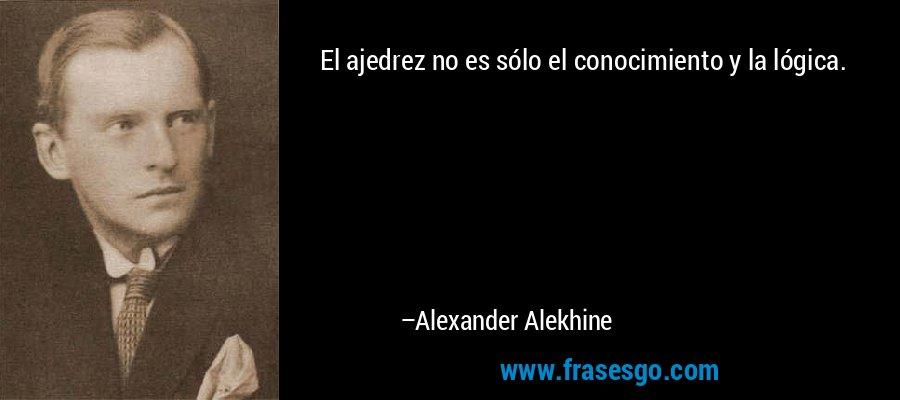 El ajedrez no es sólo el conocimiento y la lógica. – Alexander Alekhine