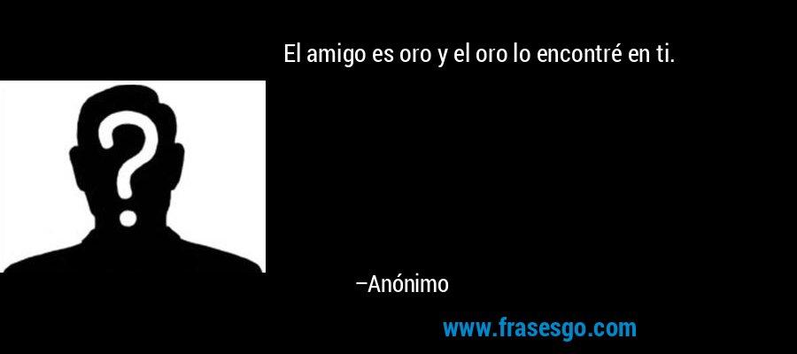 El amigo es oro y el oro lo encontré en ti. – Anónimo