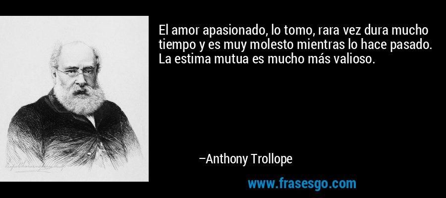 El amor apasionado, lo tomo, rara vez dura mucho tiempo y es muy molesto mientras lo hace pasado. La estima mutua es mucho más valioso. – Anthony Trollope