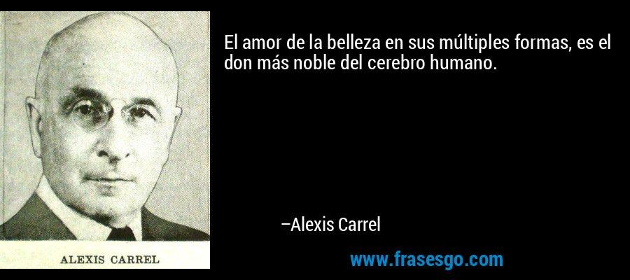 El amor de la belleza en sus múltiples formas, es el don más noble del cerebro humano. – Alexis Carrel
