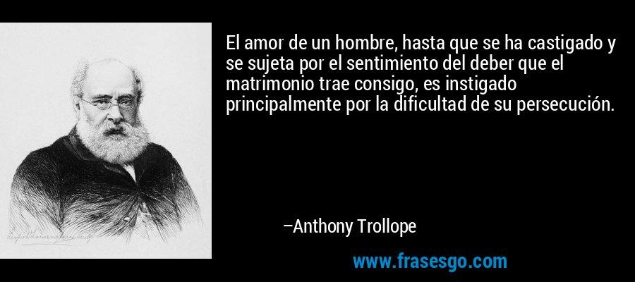 El amor de un hombre, hasta que se ha castigado y se sujeta por el sentimiento del deber que el matrimonio trae consigo, es instigado principalmente por la dificultad de su persecución. – Anthony Trollope