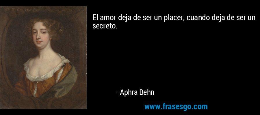 El amor deja de ser un placer, cuando deja de ser un secreto. – Aphra Behn