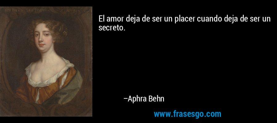 El amor deja de ser un placer cuando deja de ser un secreto. – Aphra Behn