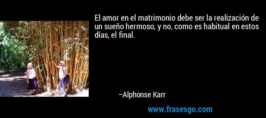 El amor en el matrimonio debe ser la realización de un sueño hermoso, y no, como es habitual en estos días, el final. – Alphonse Karr