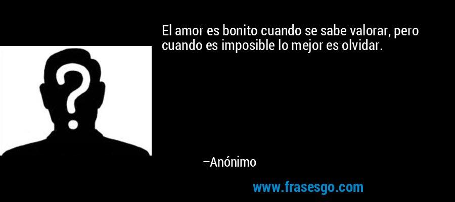 El amor es bonito cuando se sabe valorar, pero cuando es imposible lo mejor es olvidar. – Anónimo