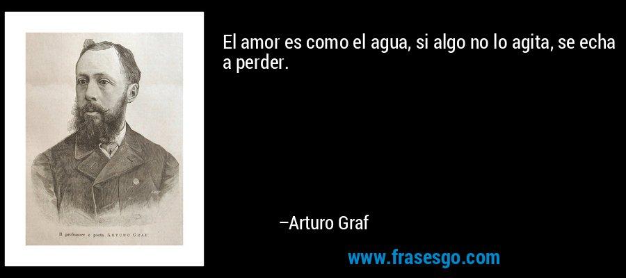 El amor es como el agua, si algo no lo agita, se echa a perder. – Arturo Graf