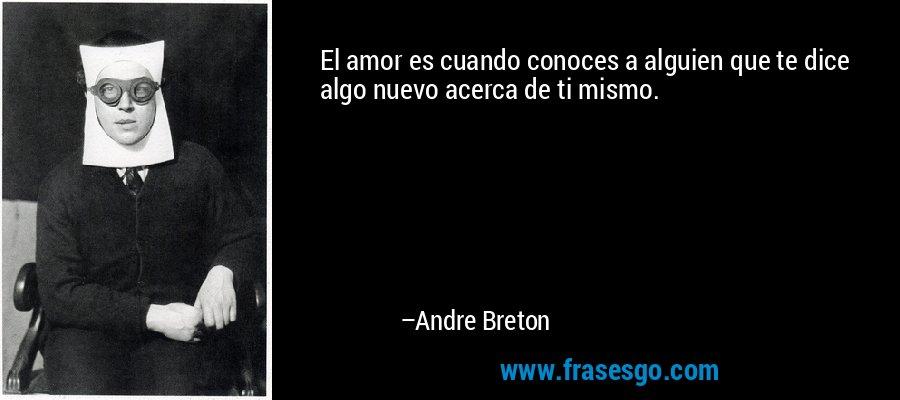 El amor es cuando conoces a alguien que te dice algo nuevo acerca de ti mismo. – Andre Breton