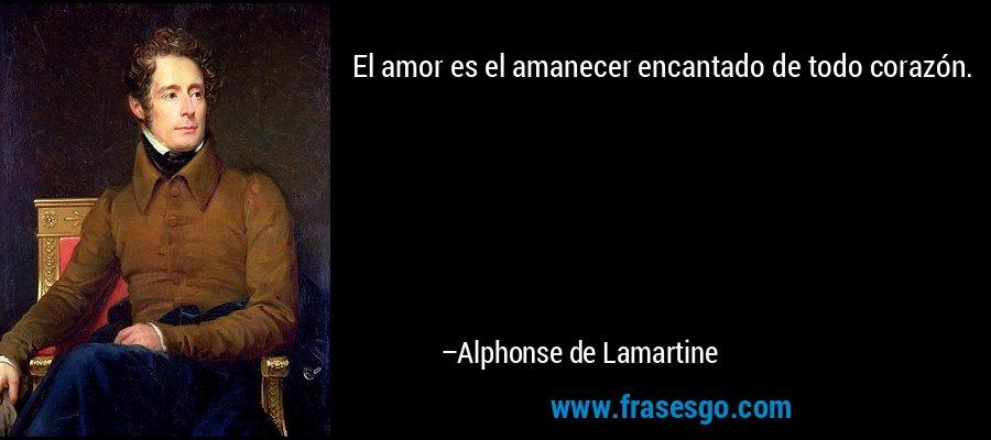 El amor es el amanecer encantado de todo corazón. – Alphonse de Lamartine