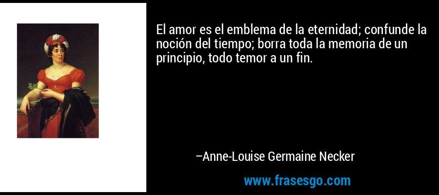 El amor es el emblema de la eternidad; confunde la noción del tiempo; borra toda la memoria de un principio, todo temor a un fin. – Anne-Louise Germaine Necker