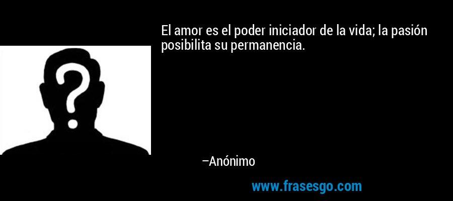 El amor es el poder iniciador de la vida; la pasión posibilita su permanencia. – Anónimo