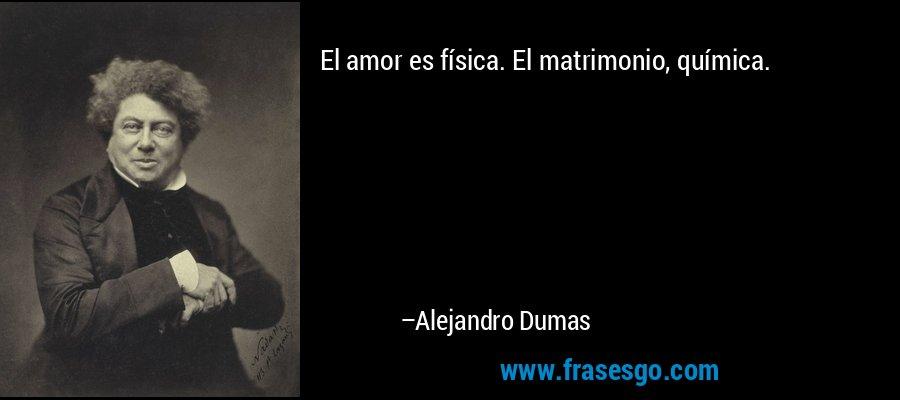 El amor es física. El matrimonio, química. – Alejandro Dumas