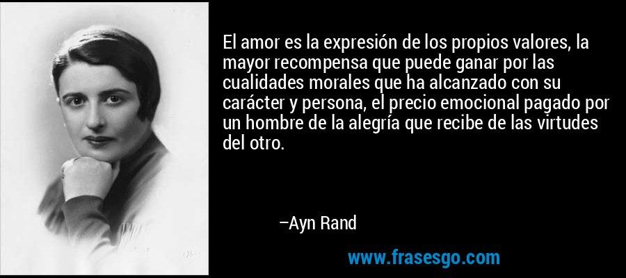 El amor es la expresión de los propios valores, la mayor recompensa que puede ganar por las cualidades morales que ha alcanzado con su carácter y persona, el precio emocional pagado por un hombre de la alegría que recibe de las virtudes del otro. – Ayn Rand