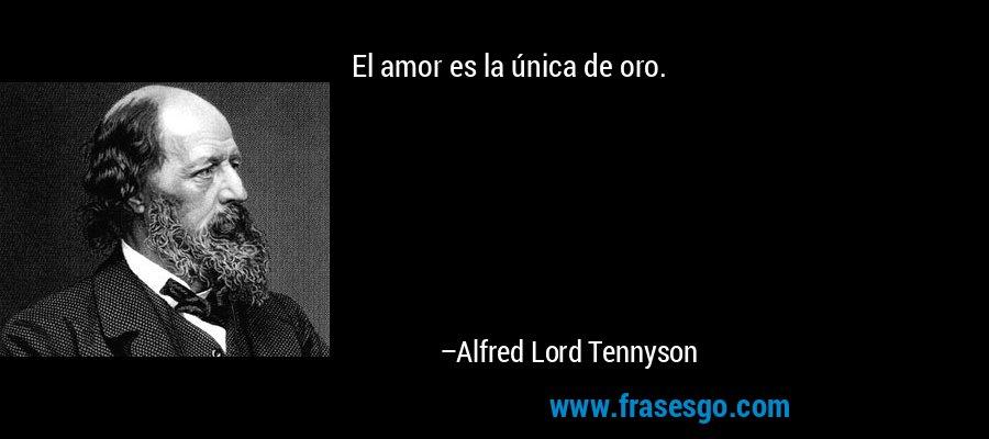 El amor es la única de oro. – Alfred Lord Tennyson