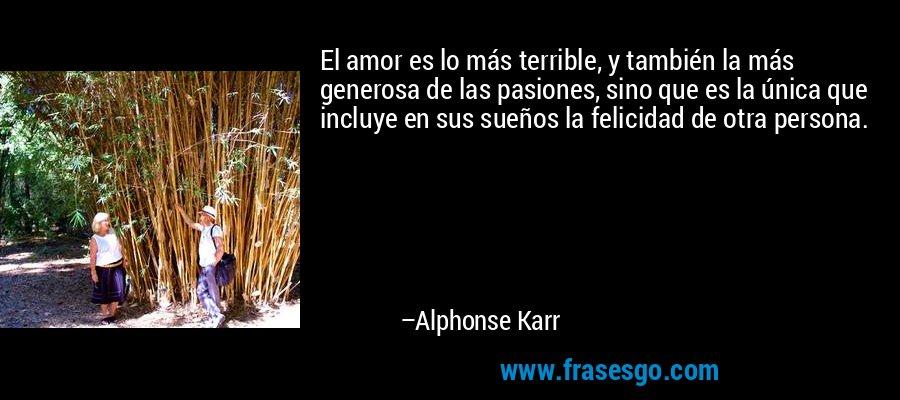 El amor es lo más terrible, y también la más generosa de las pasiones, sino que es la única que incluye en sus sueños la felicidad de otra persona. – Alphonse Karr