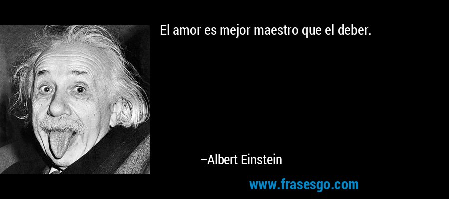 El amor es mejor maestro que el deber. – Albert Einstein