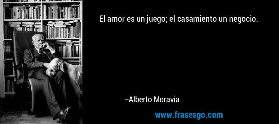 El amor es un juego; el casamiento un negocio. – Alberto Moravia