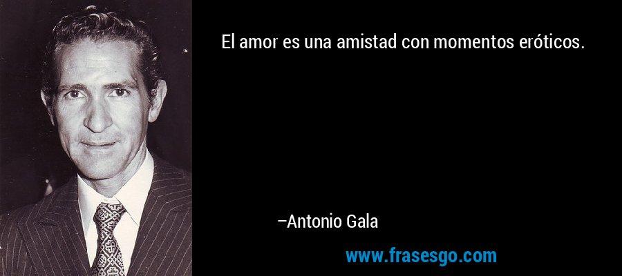 El amor es una amistad con momentos eróticos. – Antonio Gala