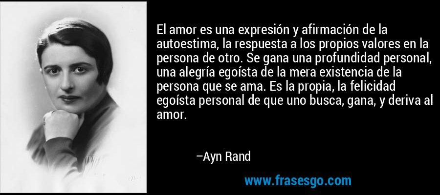 El amor es una expresión y afirmación de la autoestima, la respuesta a los propios valores en la persona de otro. Se gana una profundidad personal, una alegría egoísta de la mera existencia de la persona que se ama. Es la propia, la felicidad egoísta personal de que uno busca, gana, y deriva al amor. – Ayn Rand